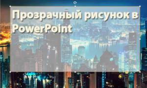 Как фон сделать прозрачным в powerpoint?